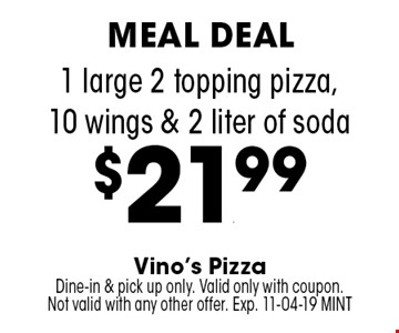 1 large 2 topping pizza,10 wings & 2 liter of soda$21.99. Vino's PizzaDine-in & pick up only. Valid only with coupon. Not valid with any other offer. Exp. 11-04-19 MINT