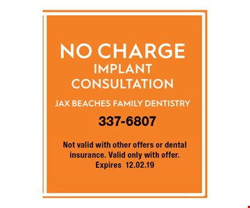 NO CHARGE IMPLANT CONSULTATION. not valid with other offers or dental insurance. Valid only with offer. Expires 12.02.19