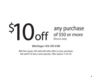 $10 off any purchase of $50 or more. Dine in only. With this coupon. Not valid with other offers or prior purchases. Not valid Fri & Sat or lunch specials. Offer expires 11-22-19.