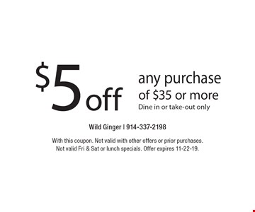 $5 off any purchase of $35 or more. Dine in or take-out only. With this coupon. Not valid with other offers or prior purchases. Not valid Fri & Sat or lunch specials. Offer expires 11-22-19.