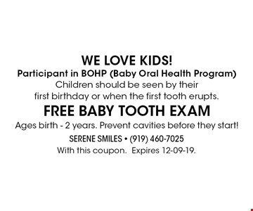 We love kids!Participant in BOHP (Baby Oral Health Program)Children should be seen by their first birthday or when the first tooth erupts.FREE baby tooth exam Ages birth - 2 years. Prevent cavities before they start!. With this coupon.Expires 12-09-19.
