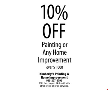 10% off Painting or  Any Home Improvement over $1,000. Kimberly's Painting & Home Improvement 919-257-8796 With this coupon. Not valid with  other offers or prior services.