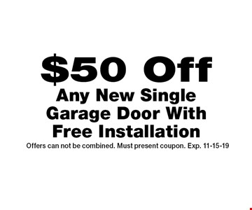 $50 Off Any New SingleGarage Door WithFree Installation. Offers can not be combined. Must present coupon. Exp. 11-15-19