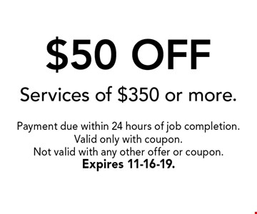 $50 OFF Services of $350 or more.. Payment due within 24 hours of job completion.Valid only with coupon. Not valid with any other offer or coupon.Expires 11-16-19.