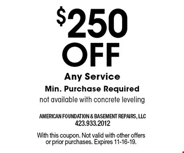 $250 Off Any ServiceMin. Purchase Requirednot available with concrete leveling. With this coupon. Not valid with other offers or prior purchases. Expires 11-16-19.