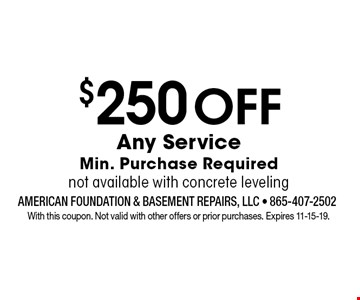 $250OffAny ServiceMin. Purchase Requirednot available with concrete leveling. With this coupon. Not valid with other offers or prior purchases. Expires 11-15-19.