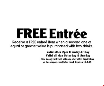 Free Entree Receive a FREE entree item when a second one of equal or greater value is purchased with two drinks.. Dine in only. Not valid with any other offer. Duplication of this coupon constitutes fraud. Expires 11-3-19
