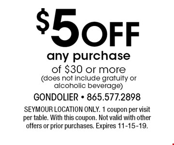 $5Off any purchaseof $30 or more(does not include gratuity or alcoholic beverage) . SEYMOUR LOCATION ONLY. 1 coupon per visitper table. With this coupon. Not valid with other offers or prior purchases. Expires 11-15-19.