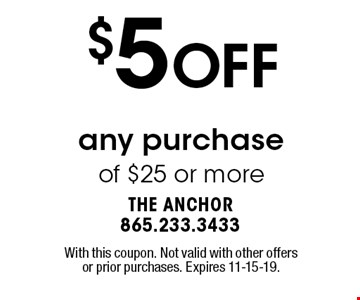 $5 OFF any purchase of $25 or more. With this coupon. Not valid with other offers or prior purchases. Expires 11-15-19.