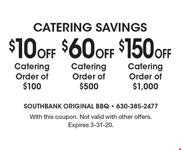 Catering Savings. $10 Off Catering Order of $100. $60 Off Catering Order of $500. $150 Off Catering Order of $1,000. With this coupon. Not valid with other offers. Expires 3-31-20.