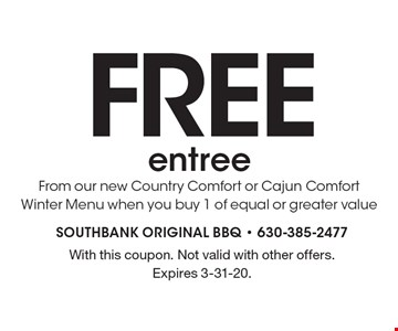 FREE entree From our new Country Comfort or Cajun Comfort Winter Menu when you buy 1 of equal or greater value. With this coupon. Not valid with other offers. Expires 3-31-20.