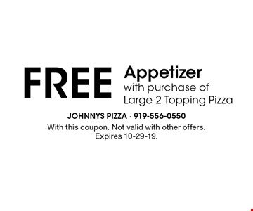 FREE Appetizerwith purchase ofLarge 2 Topping Pizza. With this coupon. Not valid with other offers.Expires 10-29-19.