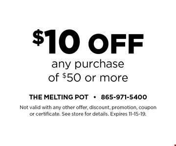 $10 Off any purchaseof $50 or more. Not valid with any other offer, discount, promotion, coupon