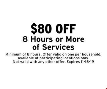 $80 OFF 8 Hours or More of Services. Minimum of 8 hours. Offer valid on one per household. Available at participating locations only. Not valid with any other offer. Expires 11-15-19