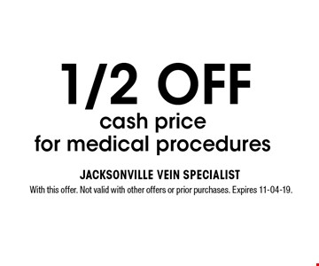 1/2 OFF cash price for medical procedures. With this offer. Not valid with other offers or prior purchases. Expires 11-04-19.