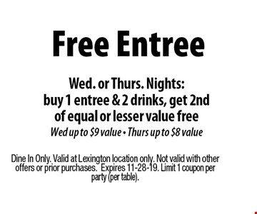 Free Entree Wed. or Thurs. Nights:buy 1 entree & 2 drinks, get 2nd of equal or lesser value free Wed up to $9 value - Thurs up to $8 value. Dine In Only. Valid at Lexington location only. Not valid with other offers or prior purchases.Expires 11-28-19. Limit 1 coupon per party (per table).