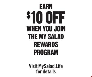 Earn $10 off when you join the my salad rewards program. Visit MySalad.Life for details