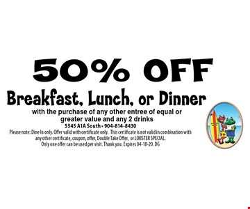 50% OFF Breakfast, Lunch, or Dinner. 5545 A1A South - 904-814-8430Please note: Dine In only. Offer valid with certificate only.This certificate is not valid in combination with any other certificate, coupon, offer, Double Take Offer,or LOBSTER SPECIAL. Only one offer can be used per visit. Thank you. Expires 04-18-20. DG