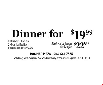 $19.99 Dinner for. 2 2 Baked Dishes 2 Garlic Butteradd 2 salads for $3.00 . Valid only with coupon. Not valid with any other offer. Expires 04-18-20. LF