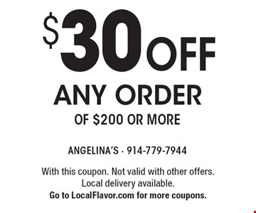 $30 off any order of $200 or more. With this coupon. Not valid with other offers. Local delivery available. Go to LocalFlavor.com for more coupons.