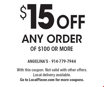 $15 off any order of $100 or more. With this coupon. Not valid with other offers. Local delivery available. Go to LocalFlavor.com for more coupons.