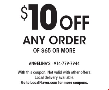 $10 off any order of $65 or more. With this coupon. Not valid with other offers. Local delivery available. Go to LocalFlavor.com for more coupons.