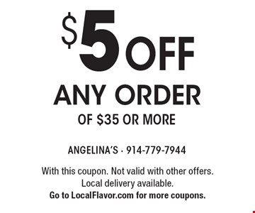 $5 off any order of $35 or more. With this coupon. Not valid with other offers. Local delivery available. Go to LocalFlavor.com for more coupons.