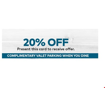 20% OFF Present this card to receive offer.COMPLIMENTARY VALET PARKING WHEN YOU DINE.