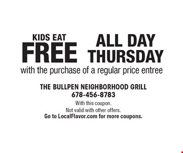 Kids Eat Free All Day Thursday with the purchase of a regular price entree. With this coupon. Not valid with other offers.Go to LocalFlavor.com for more coupons.