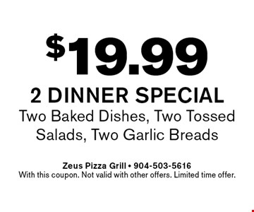 $19.99 2 dinner Special Two Baked Dishes, Two Tossed Salads, Two Garlic Breads. Zeus Pizza Grill - 904-503-5616With this coupon. Not valid with other offers. Limited time offer.