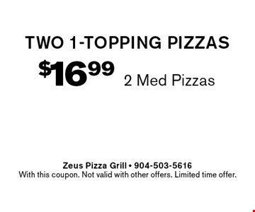 $16.99 2 Med Pizzastwo 1-topping pizzas . Zeus Pizza Grill - 904-503-5616With this coupon. Not valid with other offers. Limited time offer.