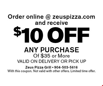 $10 off any purchase Of $35 or Morevalid on delivery or pick upOrder online @ zeuspizza.comand receive . Zeus Pizza Grill - 904-503-5616With this coupon. Not valid with other offers. Limited time offer.
