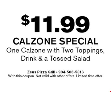 $11.99 Calzone Special One Calzone with Two Toppings, Drink & a Tossed Salad. Zeus Pizza Grill - 904-503-5616With this coupon. Not valid with other offers. Limited time offer.
