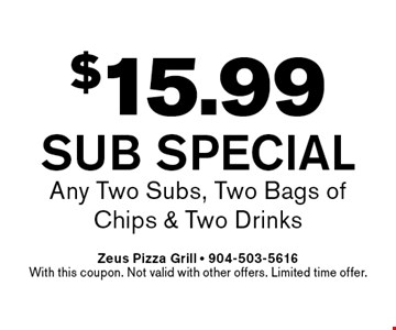 $15.99 Sub Special Any Two Subs, Two Bags of Chips & Two Drinks. Zeus Pizza Grill - 904-503-5616With this coupon. Not valid with other offers. Limited time offer.