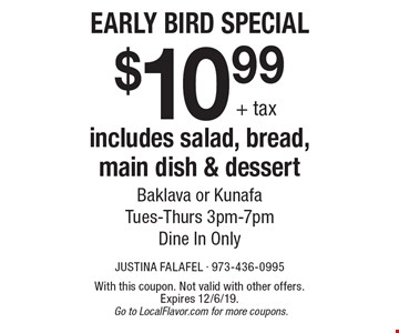 Early Bird Special. $10.99+ tax includes salad, bread, main dish & dessert. Baklava or Kunafa. Tues-Thurs 3pm-7pm. Dine In Only. With this coupon. Not valid with other offers. Expires 12/6/19. Go to LocalFlavor.com for more coupons.