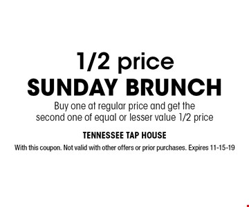 1/2 price Sunday Brunch Buy one at regular price and get the second one of equal or lesser value 1/2 price. With this coupon. Not valid with other offers or prior purchases. Expires 11-15-19