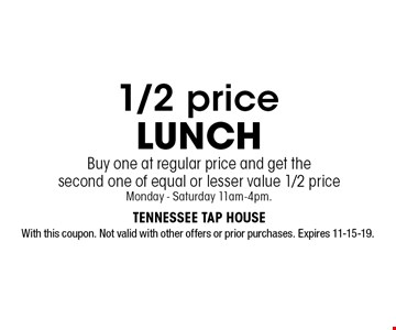 1/2 price LUNCH Buy one at regular price and get the second one of equal or lesser value 1/2 priceMonday - Saturday 11am-4pm.. With this coupon. Not valid with other offers or prior purchases. Expires 11-15-19.