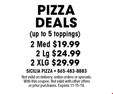 PIZZA DEALS (up to 5 toppings)2 Med $19.99 2 Lg $24.992 XLG $29.99. Not valid on delivery, online orders or specials.With this coupon. Not valid with other offers or prior purchases. Expires 11-15-19.