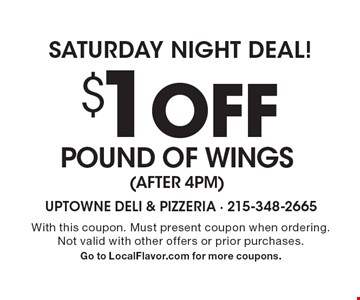 SATURDAY NIGHT DEAL! $1 off Pound of WINGS (after 4pm). With this coupon. Must present coupon when ordering. Not valid with other offers or prior purchases. Go to LocalFlavor.com for more coupons.