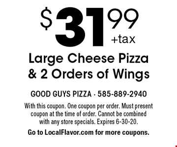 $31.99 Large Cheese Pizza & 2 Orders of Wings. With this coupon. One coupon per order. Must present coupon at the time of order. Cannot be combined with any store specials. Expires 6-30-20. Go to LocalFlavor.com for more coupons.