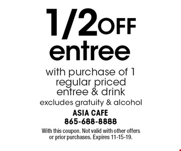 1/2 OFF entree with purchase of 1 regular priced entree & drink excludes gratuity & alcohol. With this coupon. Not valid with other offers or prior purchases. Expires 11-15-19.