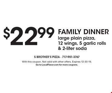 Family Dinner - $22.99 large plain pizza, 12 wings, 5 garlic rolls & 2-liter soda. With this coupon. Not valid with other offers. Expires 12-30-19. Go to LocalFlavor.com for more coupons.