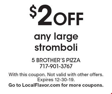 $2 off any large stromboli. With this coupon. Not valid with other offers. Expires 12-30-19. Go to LocalFlavor.com for more coupons.