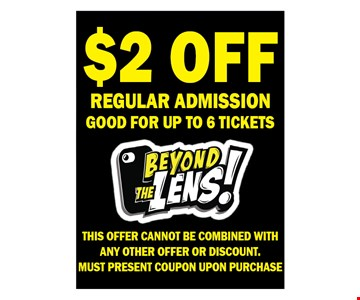 $2.00 off regular admission. Good for up to 6 tickets. This offer cannot be combined with any other offer or discount. Must present coupon upon purchase