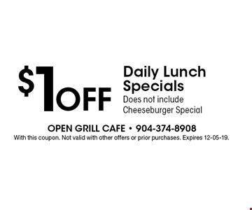 $1 OFF Daily Lunch Specials Does not include Cheeseburger Special. With this coupon. Not valid with other offers or prior purchases. Expires 12-05-19.