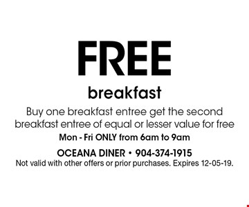 FREE breakfast Buy one breakfast entree get the second breakfast entree of equal or lesser value for freeMon - Fri ONLY from 6am to 9am. Not valid with other offers or prior purchases. Expires 12-05-19.