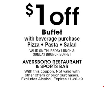 $1off Buffetwith beverage purchasePizza - Pasta - SaladValid on Thursday Lunch & Sunday Brunch Buffet. With this coupon. Not valid with other offers or prior purchases. Excludes Alcohol. Expires 11-26-19