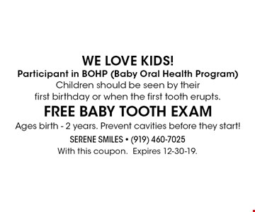 We love kids! Participant in BOHP (Baby Oral Health Program) Children should be seen by their first birthday or when the first tooth erupts. FREE baby tooth exam Ages birth - 2 years. Prevent cavities before they start! With this coupon.Expires 12-30-19.