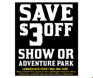 $3.00 off show or adventure park. Must present this coupon to the Lumberjack Feud box office. Cannot be combined with any other offers or discounts.