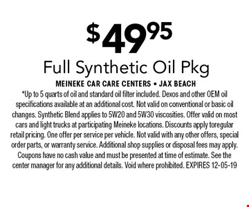 $49.95 Full Synthetic Oil Pkg. *Up to 5 quarts of oil and standard oil filter included. Dexos and other OEM oil specifications available at an additional cost. Not valid on conventional or basic oil changes. Synthetic Blend applies to 5W20 and 5W30 viscosities. Offer valid on most cars and light trucks at participating Meineke locations. Discounts apply toregular retail pricing. One offer per service per vehicle. Not valid with any other offers, special order parts, or warranty service. Additional shop supplies or disposal fees may apply. Coupons have no cash value and must be presented at time of estimate. See the center manager for any additional details. Void where prohibited. EXPIRES 12-05-19